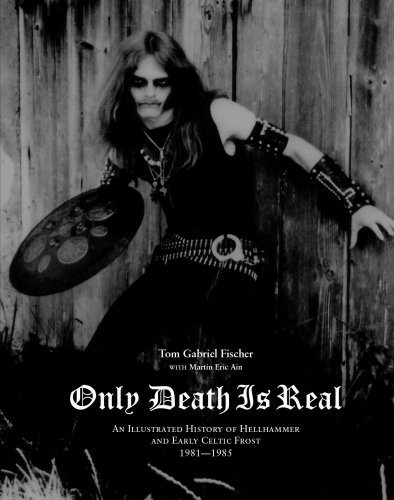 Only Death Is Real: An Illustrated History of Hellhammer and Early Celtic Frost 1981-1985 9780979616396