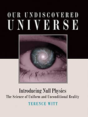Our Undiscovered Universe: Introducing Null Physics: The Science of Uniform and Unconditional Reality 9780978593117