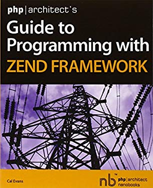 PHP/Architect's Guide to Programming with Zend Framework 9780973862157