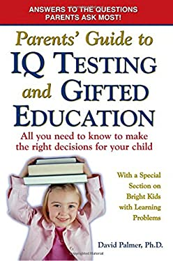 Parent's Guide to IQ Testing and Gifted Education: All You Need to Know to Make the Right Decisions for Your Child 9780977109852