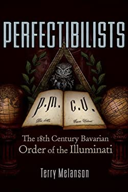 Perfectibilists: The 18th Century Bavarian Order of the Illuminati 9780977795383
