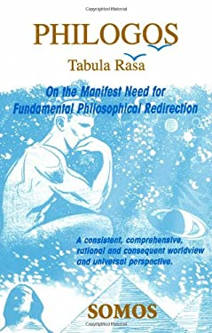 Philogos/Tabula Rasa: On the Manifest Need for Fundamental Philosophical Redirection 9780979085901