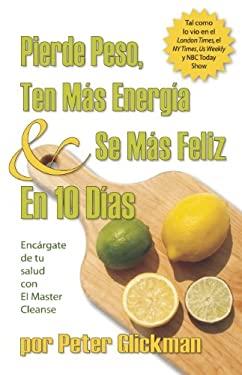 Pierde Peso, Ten Mas Energia & Se Mas Feliz en 10 Dias: Encargate de Tu Salud Con el Master Cleanse