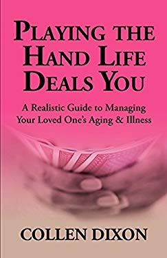 Playing the Hand Life Deals You: A Realistic Guide to Managing Your Loved One's Aging & Illness 9780971056657