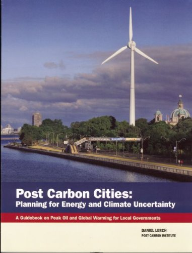 Post Carbon Cities: Planning for Energy and Climate Uncertainty; A Guidebook on Peak Oil and Global Warming for Local Governments 9780976751052