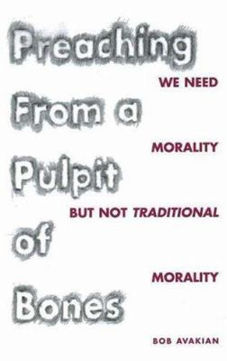 Preaching from a Pulpit of Bones: We Need Morality But Not Traditional Morality 9780976023647