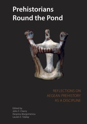 Prehistorians Round the Pond: Reflections on Aegean Prehistory as a Discipline 9780974187310