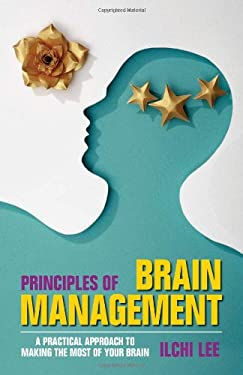Principles of Brain Management: A Practical Approach to Making the Most of Your Brain 9780979938801