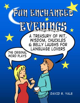 Pun Enchanted Evenings: A Treasury of Wit, Wisdom, Chuckles and Belly Laughs for Language Lovers -- 746 Original Word Plays 9780979176647