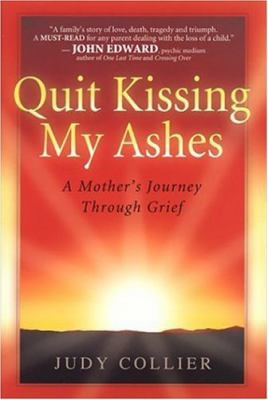 Quit Kissing My Ashes: A Mother's Journey Through Grief 9780971010703
