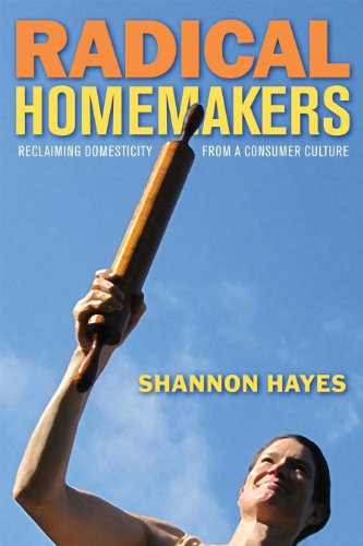 Radical Homemakers: Reclaiming Domesticity from a Consumer Culture 9780979439117