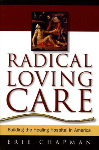 Radical Loving Care: Building the Healing Hospital in America 9780974736600