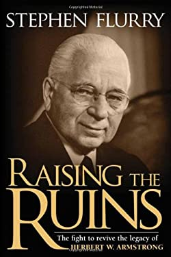 Raising the Ruins: The Fight to Revive the Legacy of Herbert W. Armstrong