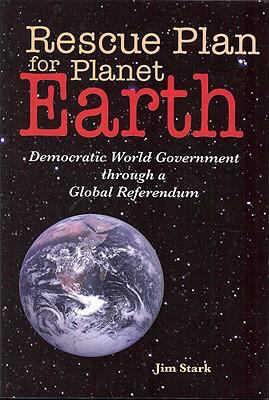 Rescue Plan for Planet Earth: Democratic World Government Through a Global Referendum 9780978252656