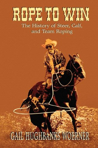 Rope to Win: The History of Steer, Calf, And, Team Roping 9780978915025