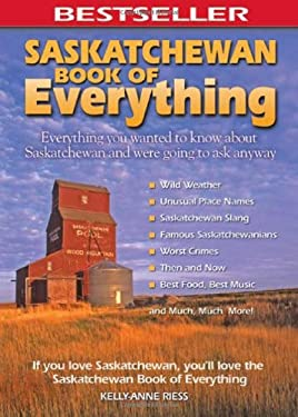 Saskatchewan Book of Everything: Everything You Wanted to Know about Saskatchewan and Were Going to Ask Anyway 9780973806397