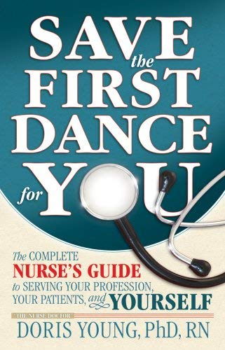 Save the First Dance for You: The Complete Nurse's Guide to Serving Your Profession, Your Patients, and Yourself 9780977879007