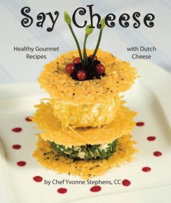 Say Cheese: Healthy Gourmet Recipes with Dutch Cheese 9780976576204