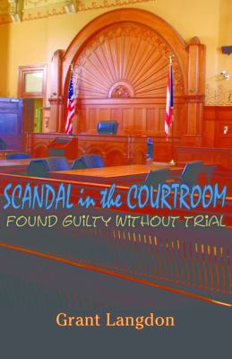 Scandal in the Courtroom: Found Guilty Without Trial 9780979086007