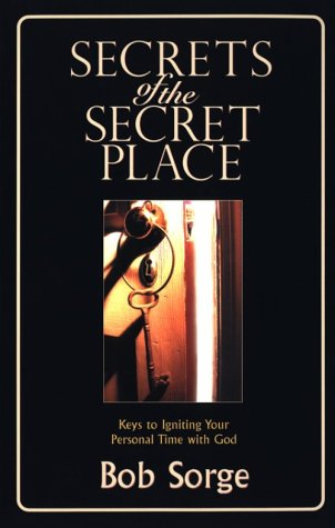 Secrets of the Secret Place: Keys to Igniting Your Personal Time with God 9780970479105