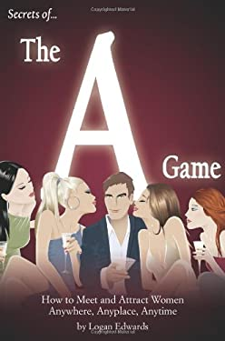 Secrets of the a Game: How to Meet and Attract Women Anywhere, Anyplace, Anytime 9780977650514