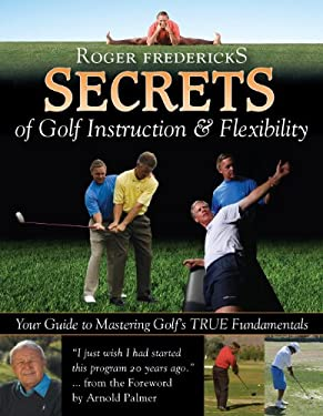 Secrets of Golf Instruction and Flexibility: Your Guide to Mastering Golf's TRUE Fundamentals 9780977003952