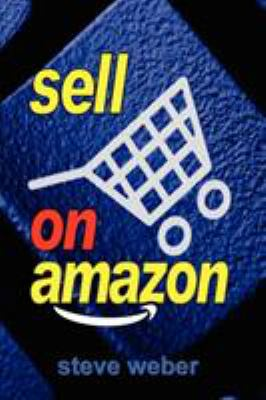 Sell on Amazon: A Guide to Amazon's Marketplace, Seller Central, and Fulfillment by Amazon Programs 9780977240647