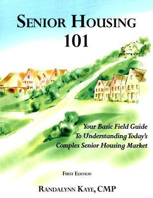 Senior Housing 101: Your Basic Field Guide to Understanding Today's Complex Senior Housing Market 9780979849701