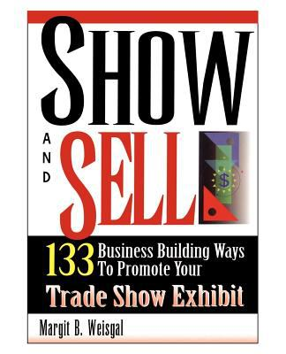 Show and Sell: 133 Business Building Ways to Promote Your Trade Show Exhibit 9780974261102