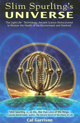 Slim Spurling's Universe: The Light-Life Technology: Ancient Science Rediscovered to Restore the Health of the Environment and Mankind 9780976033820