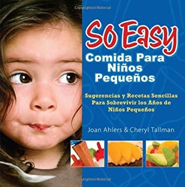 So Easy Comida Para Ninos Pequenos: Sugerencias y Recetas Sencillas Para Sobrevivir los Anos de Ninos Pequenos = So Easy Toddler Food 9780972722773