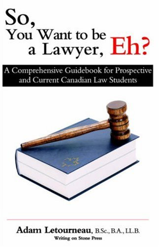 So, You Want to Be a Lawyer, Eh?: A Comprehensive Guidebook for Prospective and Current Canadian Law Students 9780973809206