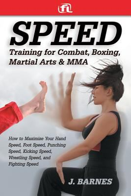 Speed Training for Martial Arts and Mma: How to Maximize Your Hand Speed, Boxing Speed, Kick Speed and Power, Punching Speed and Power, Plus Wrestling