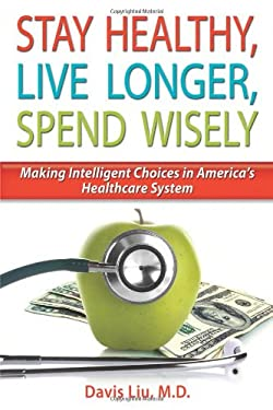 Stay Healthy, Live Longer, Spend Wisely: Making Intelligent Choices in America's Healthcare System 9780979351204