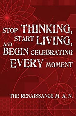 Stop Thinking, Start Living, and Begin Celebrating Every Moment 9780979701702