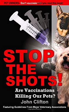 Stop the Shots!: Are Vaccinations Killing Our Pets? 9780976084624