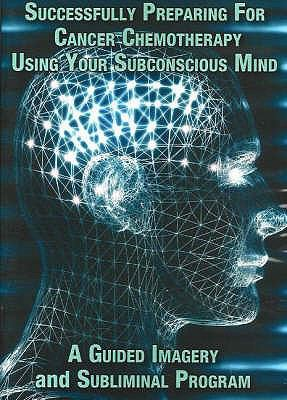 Successfully Preparing for Cancer Chemotherapy Using Your Subconscious Mind: A Guided Imagery and Subliminal Program 9780977160983