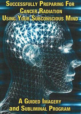 Successfully Preparing for Cancer Radiation Using Your Subconscious Mind: A Guided Imagery and Subliminal Program 9780977160990