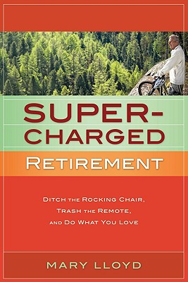 Super-Charged Retirement: Ditch the Rocking Chair, Trash the Remote, and Do What You Love 9780979831935