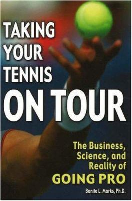 Taking Your Tennis on Tour: The Business, Science, and Reality of Going Pro 9780972275965