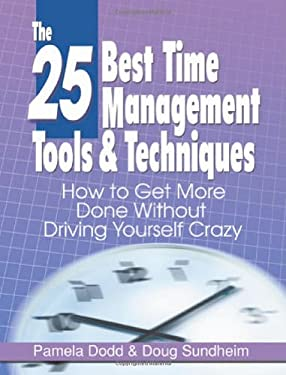 The 25 Best Time Management Tools & Techniques: How to Get More Done Without Driving Yourself Crazy 9780976950608