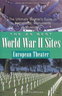 The 25 Best World War II Sites, European Theater: The Ultimate Traveler's Guide to Battlefields, Monuments & Museums 9780972915076