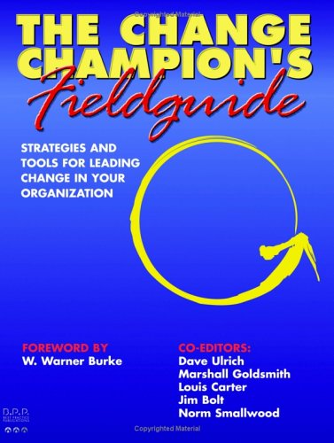 The Change Champion's Fieldguide: Strategies and Tools for Leading Change in Your Organization 9780974038803