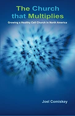 The Church That Multiplies: Growing a Healthy Cell Church in North America 9780979067938