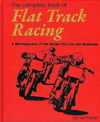 The Complete Book of Flat Track Racing: A Retrospective of the Golden Era Into the Seventies 9780979689185