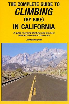The Complete Guide to Climbing (by Bike) in California: A Guide to Cycling Climbing and the Most Difficult Hill Climbs in California 9780979257124