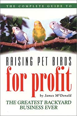 The Complete Guide to Raising Pet Birds for Profit: The Greatest Backyard Business Ever!