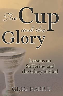 The Cup and the Glory: Lessons on Suffering and the Glory of God 9780977226214