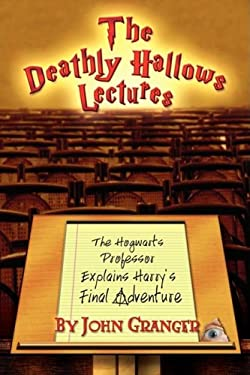 The Deathly Hallows Lectures: The Hogwarts Professor Explains the Final Harry Potter Adventure 9780972322171