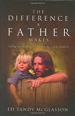 The Difference a Father Makes: Calling Out the Magnificent Destiny in Your Children 9780974882529